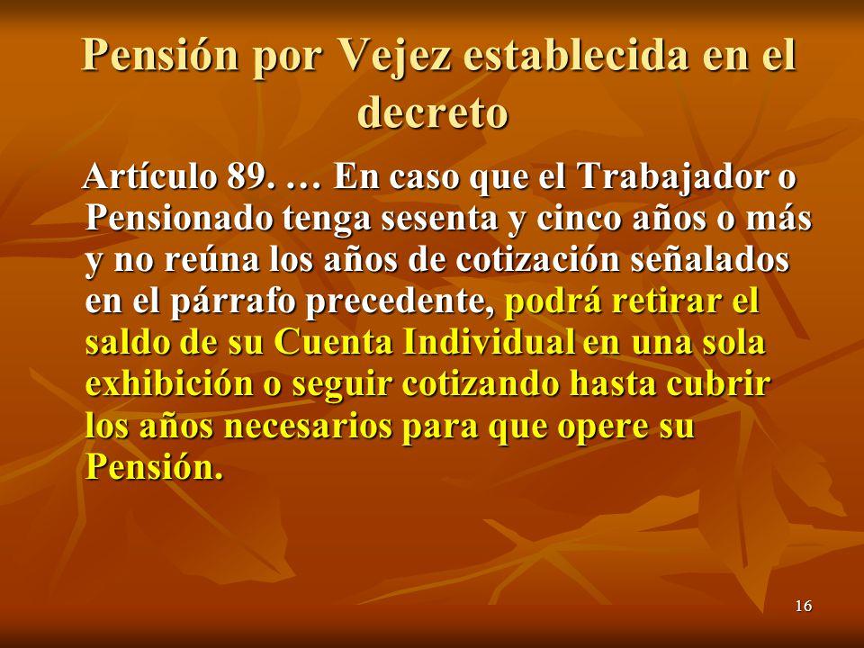 16 Pensión por Vejez establecida en el decreto Pensión por Vejez establecida en el decreto Artículo 89. … En caso que el Trabajador o Pensionado tenga