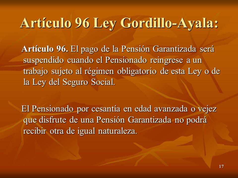 17 Artículo 96 Ley Gordillo-Ayala: Artículo 96. El pago de la Pensión Garantizada será suspendido cuando el Pensionado reingrese a un trabajo sujeto a