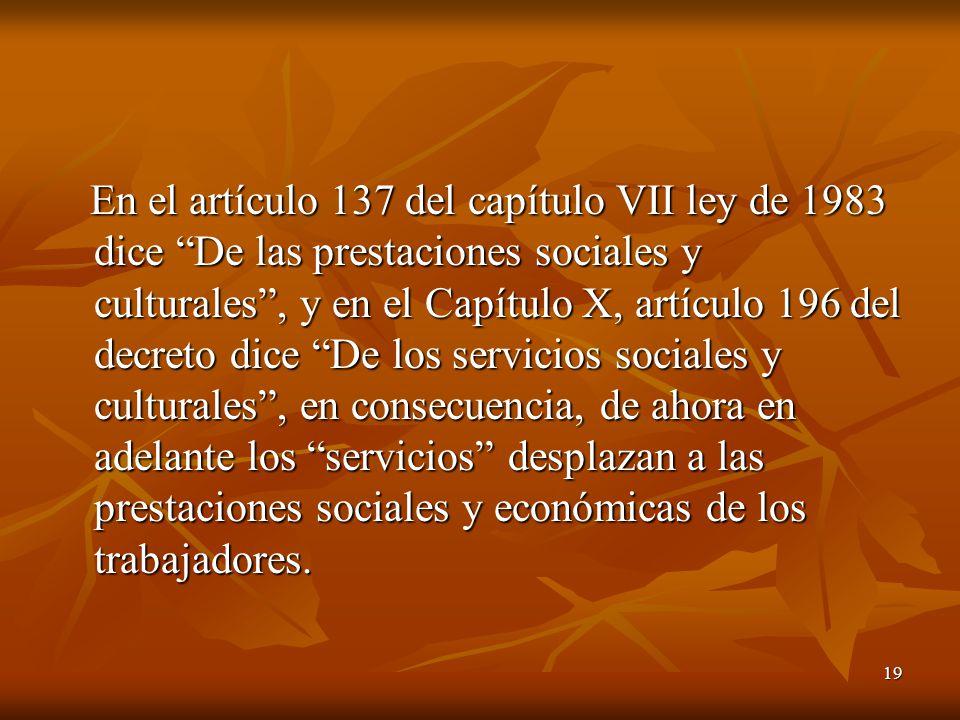 19 En el artículo 137 del capítulo VII ley de 1983 dice De las prestaciones sociales y culturales, y en el Capítulo X, artículo 196 del decreto dice D