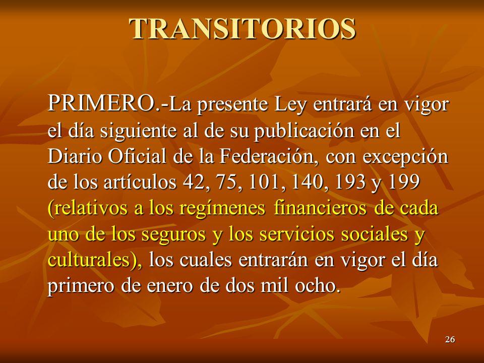 26 TRANSITORIOS PRIMERO.- La presente Ley entrará en vigor el día siguiente al de su publicación en el Diario Oficial de la Federación, con excepción