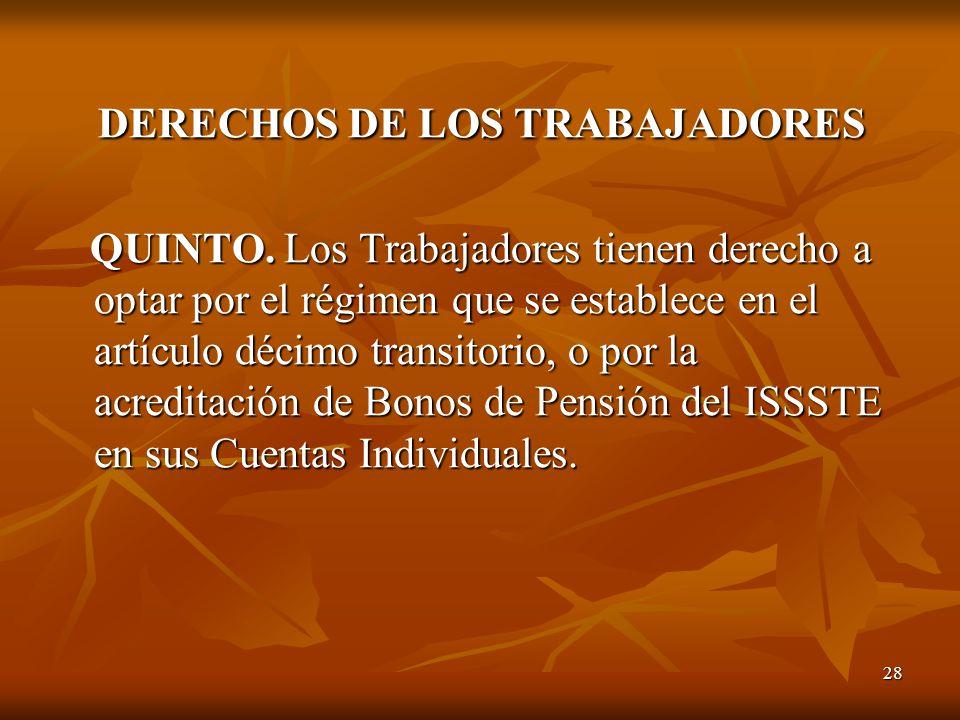 28 DERECHOS DE LOS TRABAJADORES DERECHOS DE LOS TRABAJADORES QUINTO. Los Trabajadores tienen derecho a optar por el régimen que se establece en el art