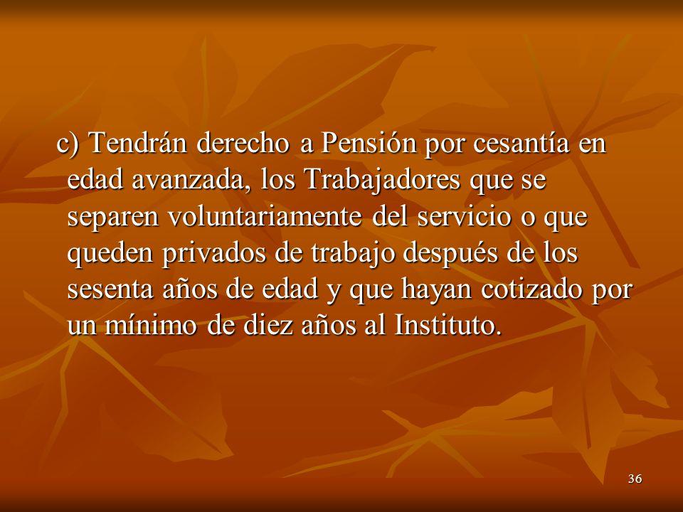 36 c) Tendrán derecho a Pensión por cesantía en edad avanzada, los Trabajadores que se separen voluntariamente del servicio o que queden privados de t