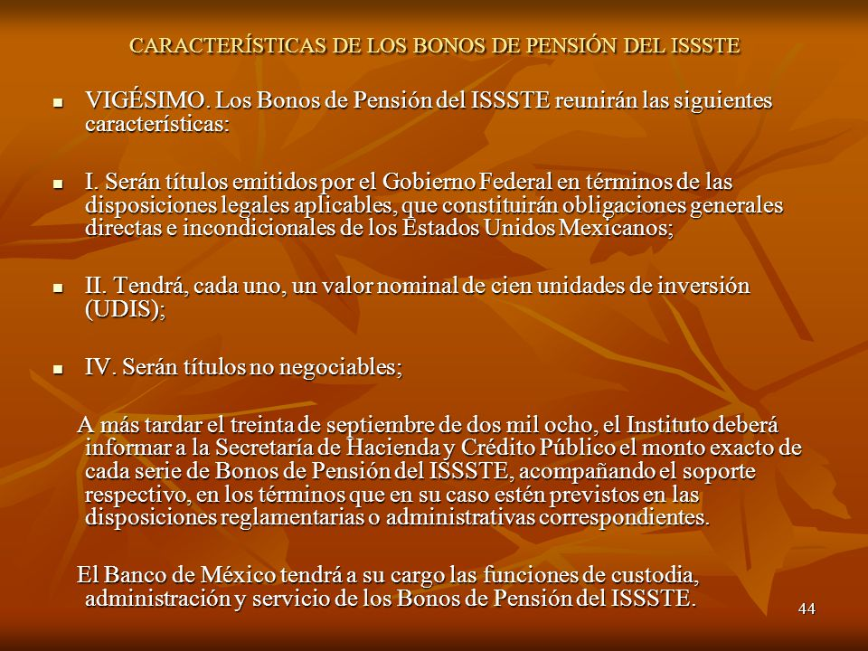 44 CARACTERÍSTICAS DE LOS BONOS DE PENSIÓN DEL ISSSTE VIGÉSIMO. Los Bonos de Pensión del ISSSTE reunirán las siguientes características: VIGÉSIMO. Los