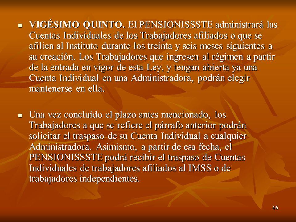 46 VIGÉSIMO QUINTO. El PENSIONISSSTE administrará las Cuentas Individuales de los Trabajadores afiliados o que se afilien al Instituto durante los tre