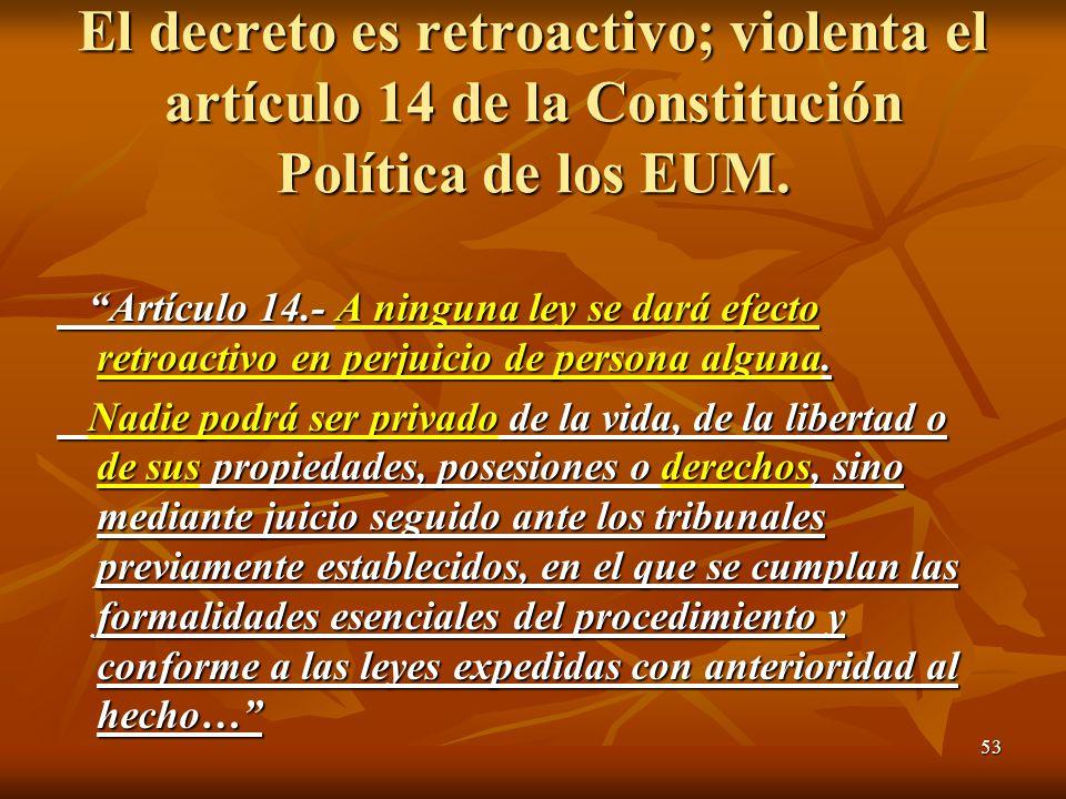 53 El decreto es retroactivo; violenta el artículo 14 de la Constitución Política de los EUM.