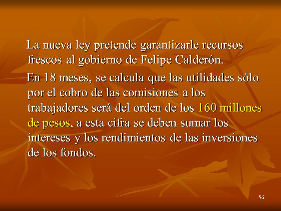 56 La nueva ley pretende garantizarle recursos frescos al gobierno de Felipe Calderón. La nueva ley pretende garantizarle recursos frescos al gobierno