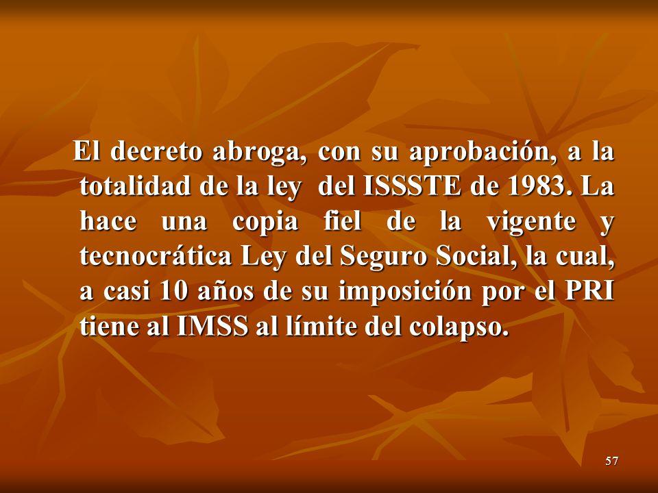 57 El decreto abroga, con su aprobación, a la totalidad de la ley del ISSSTE de 1983. La hace una copia fiel de la vigente y tecnocrática Ley del Segu