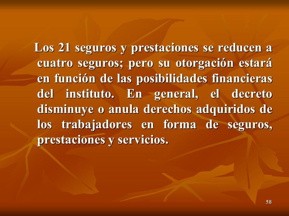 58 Los 21 seguros y prestaciones se reducen a cuatro seguros; pero su otorgación estará en función de las posibilidades financieras del instituto.