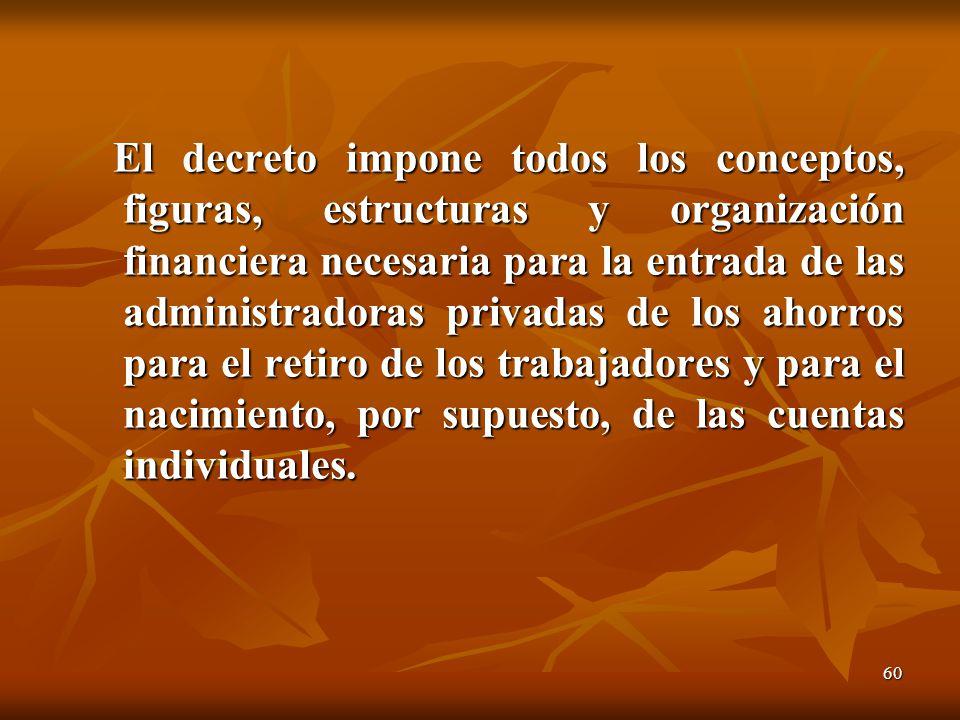 60 El decreto impone todos los conceptos, figuras, estructuras y organización financiera necesaria para la entrada de las administradoras privadas de los ahorros para el retiro de los trabajadores y para el nacimiento, por supuesto, de las cuentas individuales.