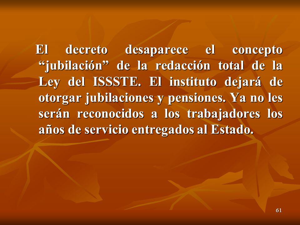 61 El decreto desaparece el concepto jubilación de la redacción total de la Ley del ISSSTE. El instituto dejará de otorgar jubilaciones y pensiones. Y