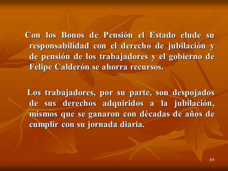 65 Con los Bonos de Pensión el Estado elude su responsabilidad con el derecho de jubilación y de pensión de los trabajadores y el gobierno de Felipe C