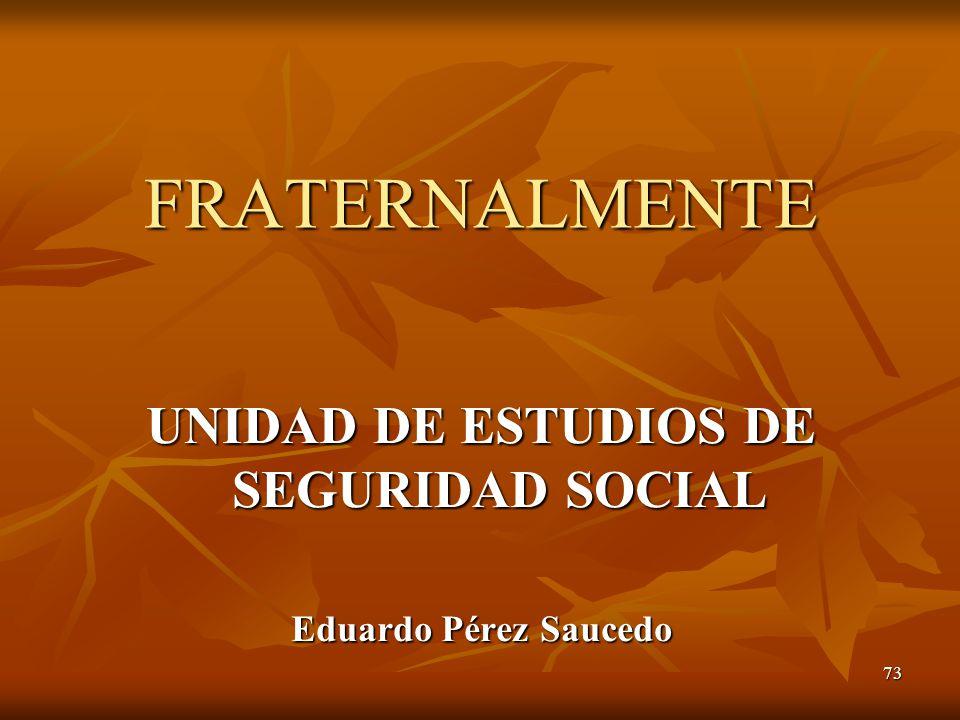 73 FRATERNALMENTE UNIDAD DE ESTUDIOS DE SEGURIDAD SOCIAL Eduardo Pérez Saucedo