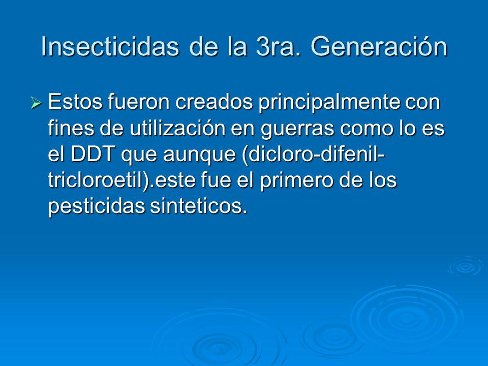 Insecticidas de la 3ra. Generación Estos fueron creados principalmente con fines de utilización en guerras como lo es el DDT que aunque (dicloro-difen