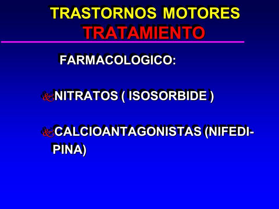 TRASTORNOS MOTORES TRATAMIENTO TRASTORNOS MOTORES TRATAMIENTO FARMACOLOGICO: FARMACOLOGICO: k NITRATOS ( ISOSORBIDE ) k CALCIOANTAGONISTAS (NIFEDI- PINA) PINA) FARMACOLOGICO: FARMACOLOGICO: k NITRATOS ( ISOSORBIDE ) k CALCIOANTAGONISTAS (NIFEDI- PINA) PINA)
