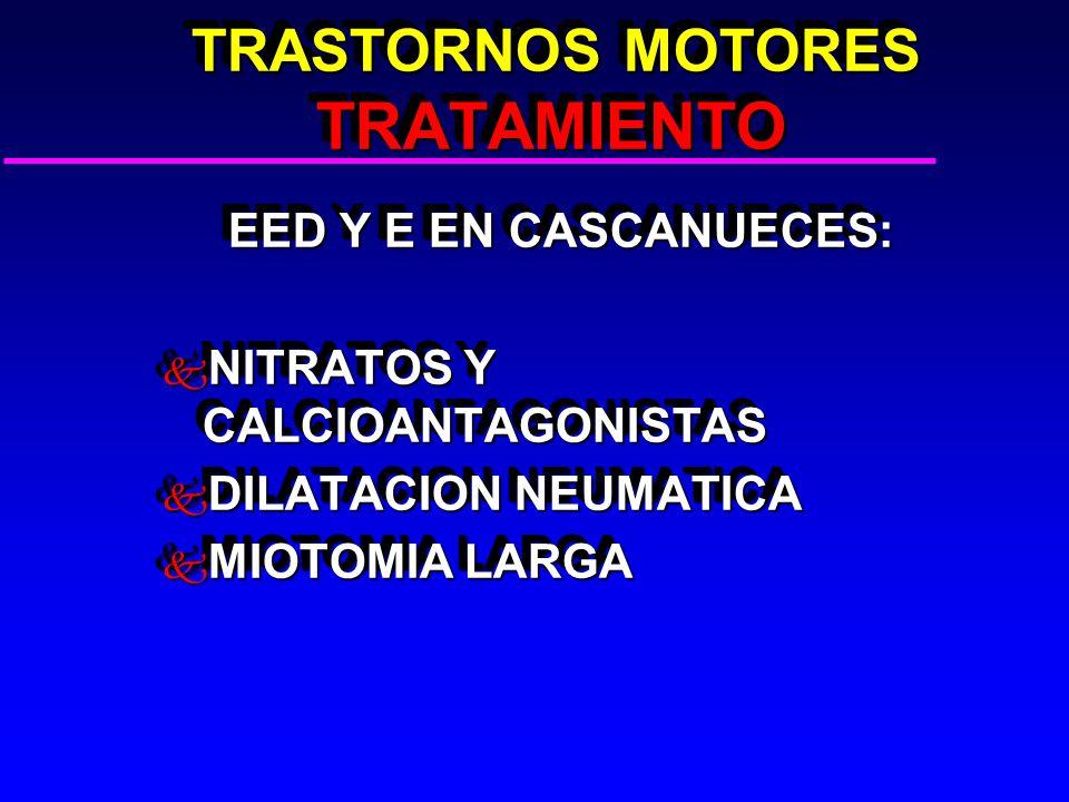 TRASTORNOS MOTORES TRATAMIENTO TRASTORNOS MOTORES TRATAMIENTO EED Y E EN CASCANUECES: EED Y E EN CASCANUECES: k NITRATOS Y CALCIOANTAGONISTAS k DILATACION NEUMATICA k MIOTOMIA LARGA EED Y E EN CASCANUECES: EED Y E EN CASCANUECES: k NITRATOS Y CALCIOANTAGONISTAS k DILATACION NEUMATICA k MIOTOMIA LARGA
