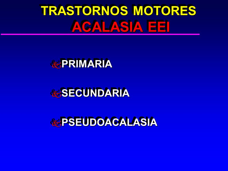 TRASTORNOS MOTORES ACALASIA EEI TRASTORNOS MOTORES ACALASIA EEI k PRIMARIA k SECUNDARIA k PSEUDOACALASIA k PRIMARIA k SECUNDARIA k PSEUDOACALASIA