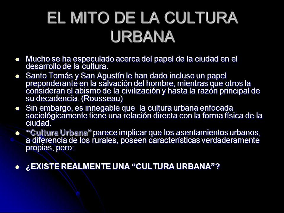 EL MITO DE LA CULTURA URBANA Mucho se ha especulado acerca del papel de la ciudad en el desarrollo de la cultura.