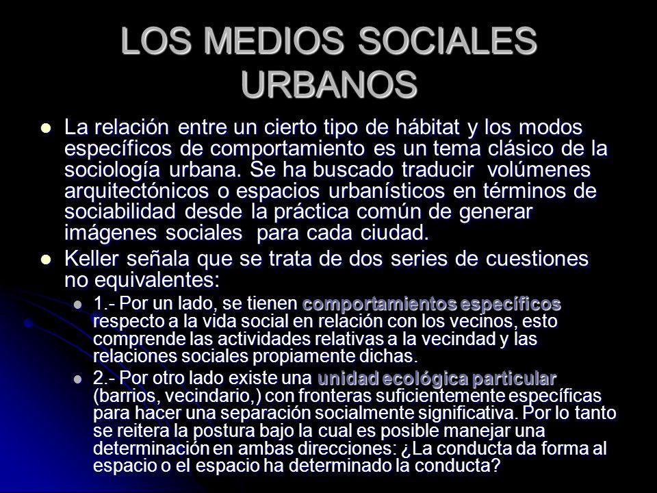 LOS MEDIOS SOCIALES URBANOS La relación entre un cierto tipo de hábitat y los modos específicos de comportamiento es un tema clásico de la sociología urbana.