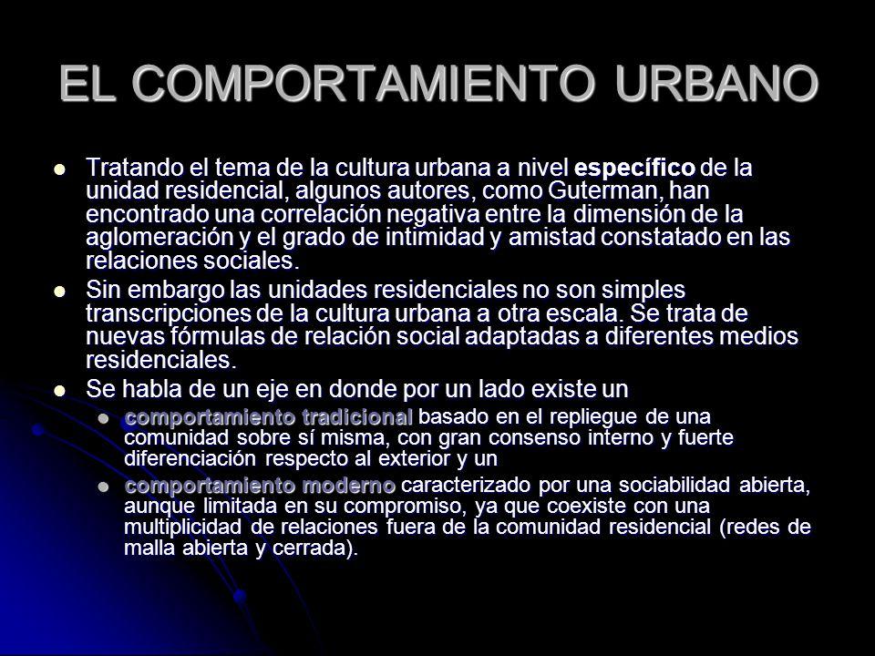 EL COMPORTAMIENTO URBANO Tratando el tema de la cultura urbana a nivel específico de la unidad residencial, algunos autores, como Guterman, han encontrado una correlación negativa entre la dimensión de la aglomeración y el grado de intimidad y amistad constatado en las relaciones sociales.