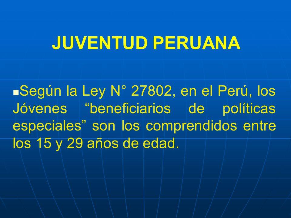 JUVENTUD PERUANA Según la Ley N° 27802, en el Perú, los Jóvenes beneficiarios de políticas especiales son los comprendidos entre los 15 y 29 años de edad.
