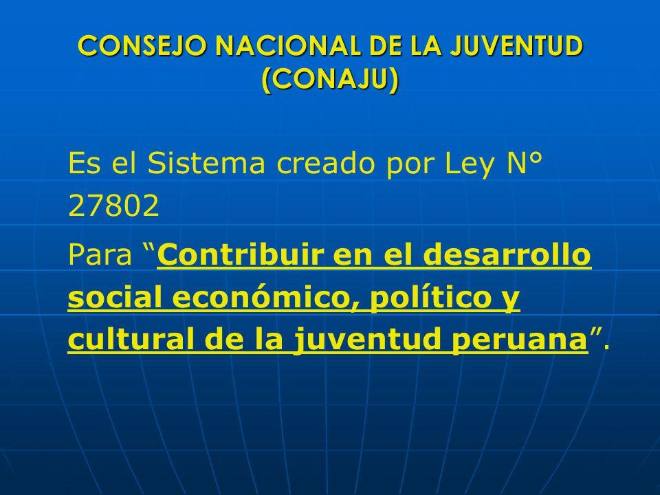 CONSEJO NACIONAL DE LA JUVENTUD (CONAJU) Es el Sistema creado por Ley N° 27802 Para Contribuir en el desarrollo social económico, político y cultural de la juventud peruana.