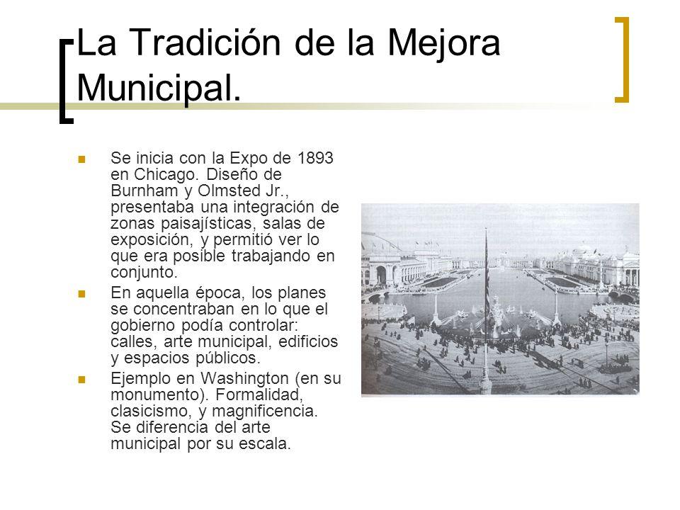 La Tradición de la Mejora Municipal. Se inicia con la Expo de 1893 en Chicago. Diseño de Burnham y Olmsted Jr., presentaba una integración de zonas pa