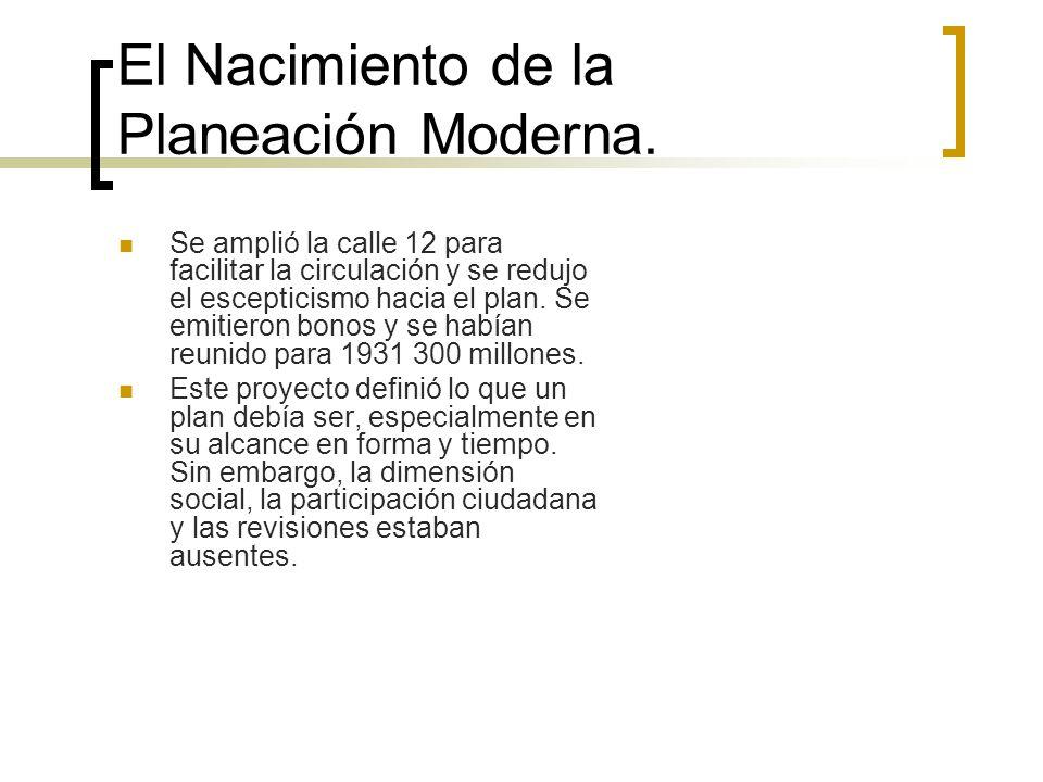 El Nacimiento de la Planeación Moderna. Se amplió la calle 12 para facilitar la circulación y se redujo el escepticismo hacia el plan. Se emitieron bo