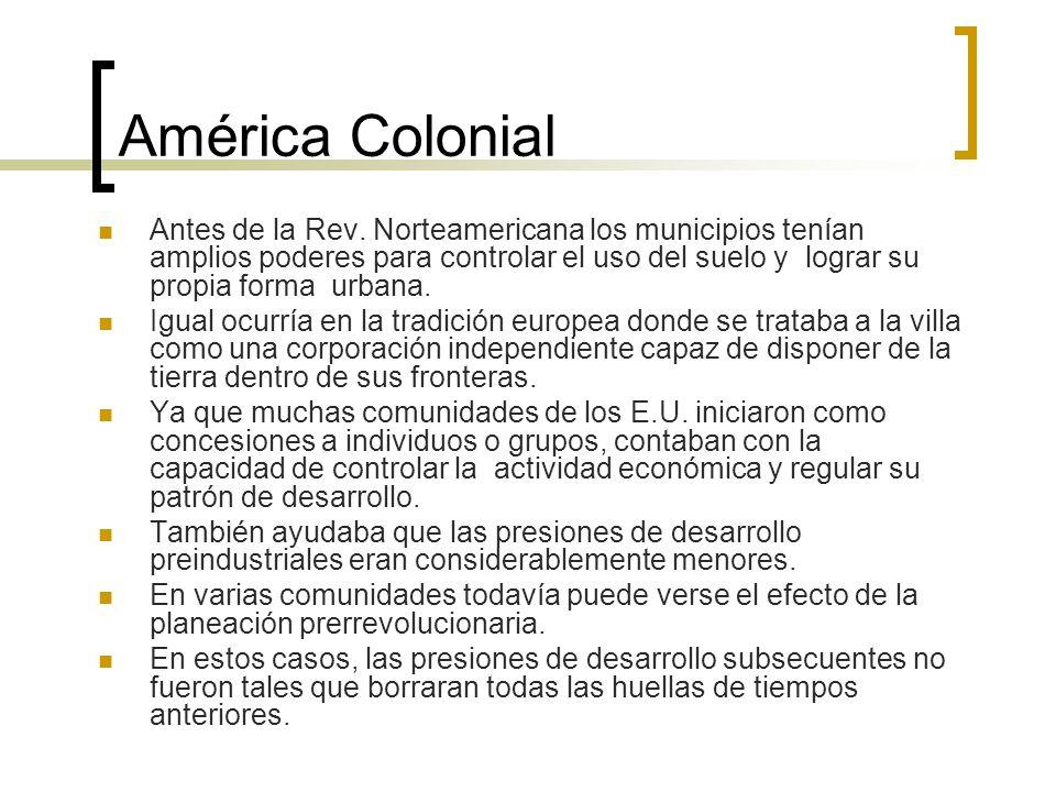 América Colonial Antes de la Rev. Norteamericana los municipios tenían amplios poderes para controlar el uso del suelo y lograr su propia forma urbana