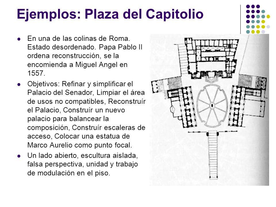 Ejemplos: Plaza del Capitolio En una de las colinas de Roma. Estado desordenado. Papa Pablo II ordena reconstrucción, se la encomienda a Miguel Angel