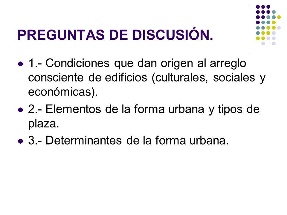 PREGUNTAS DE DISCUSIÓN. 1.- Condiciones que dan origen al arreglo consciente de edificios (culturales, sociales y económicas). 2.- Elementos de la for