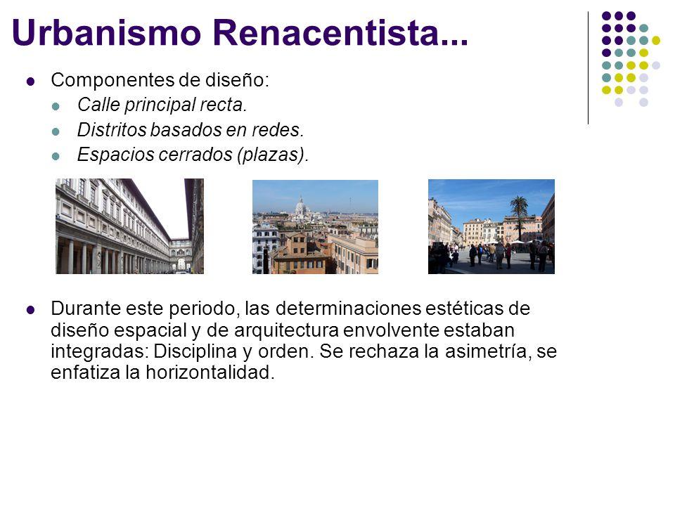 Urbanismo Renacentista... Componentes de diseño: Calle principal recta. Distritos basados en redes. Espacios cerrados (plazas). Durante este periodo,