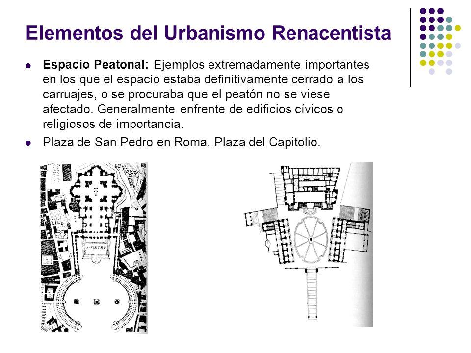 Elementos del Urbanismo Renacentista Espacio Peatonal: Ejemplos extremadamente importantes en los que el espacio estaba definitivamente cerrado a los carruajes, o se procuraba que el peatón no se viese afectado.