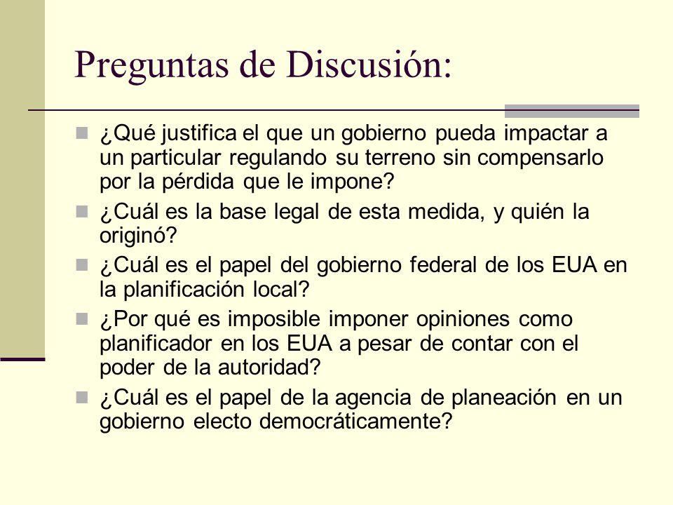 Preguntas de Discusión: ¿Qué justifica el que un gobierno pueda impactar a un particular regulando su terreno sin compensarlo por la pérdida que le impone.