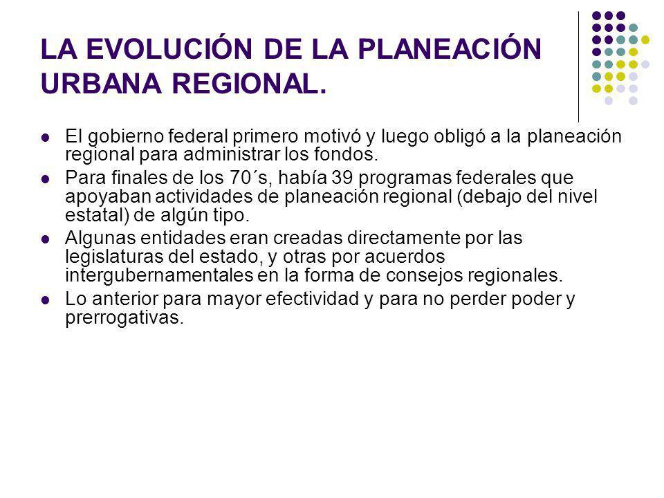 LA EVOLUCIÓN DE LA PLANEACIÓN URBANA REGIONAL. El gobierno federal primero motivó y luego obligó a la planeación regional para administrar los fondos.