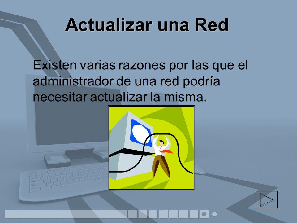 Actualizar una Red Existen varias razones por las que el administrador de una red podría necesitar actualizar la misma.