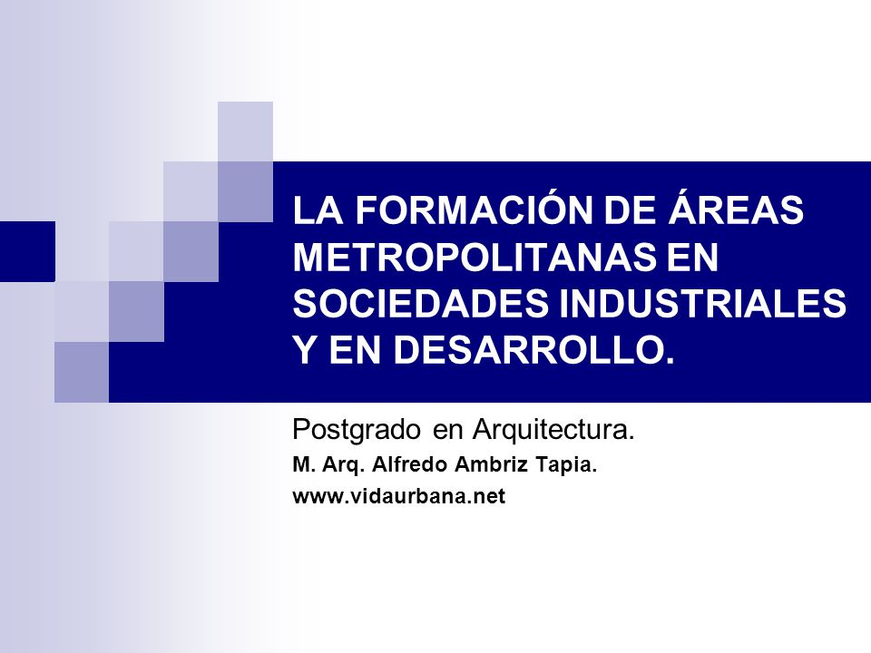 LA FORMACIÓN DE ÁREAS METROPOLITANAS EN SOCIEDADES INDUSTRIALES Y EN DESARROLLO. Postgrado en Arquitectura. M. Arq. Alfredo Ambriz Tapia. www.vidaurba
