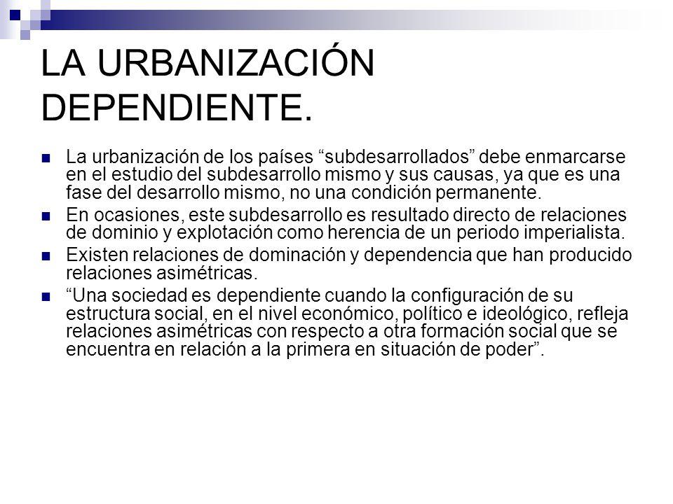 LA URBANIZACIÓN DEPENDIENTE. La urbanización de los países subdesarrollados debe enmarcarse en el estudio del subdesarrollo mismo y sus causas, ya que