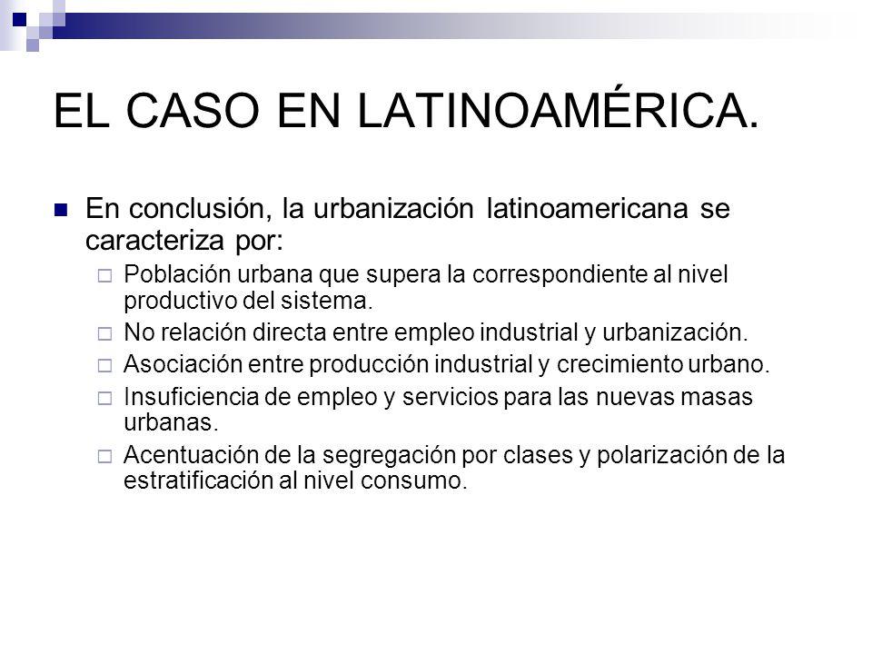 EL CASO EN LATINOAMÉRICA. En conclusión, la urbanización latinoamericana se caracteriza por: Población urbana que supera la correspondiente al nivel p