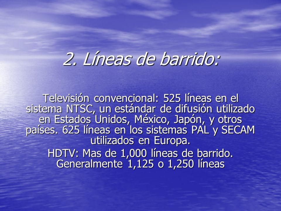 2. Líneas de barrido: Televisión convencional: 525 líneas en el sistema NTSC, un estándar de difusión utilizado en Estados Unidos, México, Japón, y ot