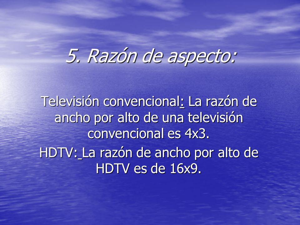 5. Razón de aspecto: Televisión convencional: La razón de ancho por alto de una televisión convencional es 4x3. HDTV: La razón de ancho por alto de HD