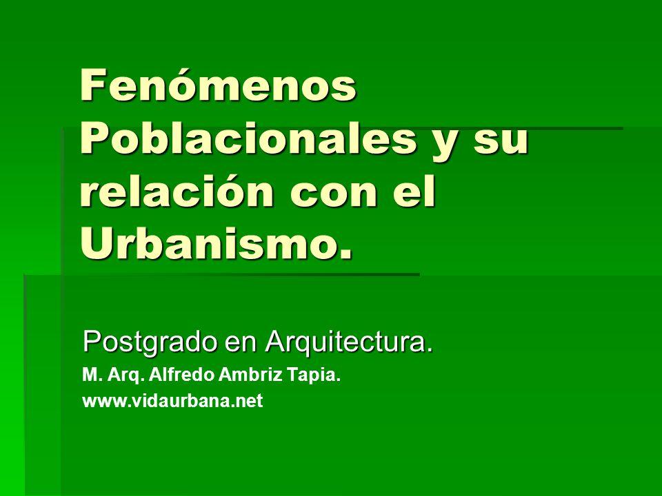 Fenómenos Poblacionales y su relación con el Urbanismo. Postgrado en Arquitectura. M. Arq. Alfredo Ambriz Tapia. www.vidaurbana.net
