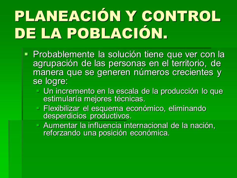 PLANEACIÓN Y CONTROL DE LA POBLACIÓN. Probablemente la solución tiene que ver con la agrupación de las personas en el territorio, de manera que se gen