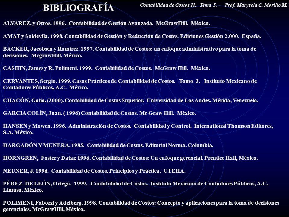 BIBLIOGRAFÍA Contabilidad de Costos II. Tema 5. Prof. Marysela C. Morillo M. ALVAREZ, y Otros. 1996. Contabilidad de Gestión Avanzada. McGrawHill. Méx