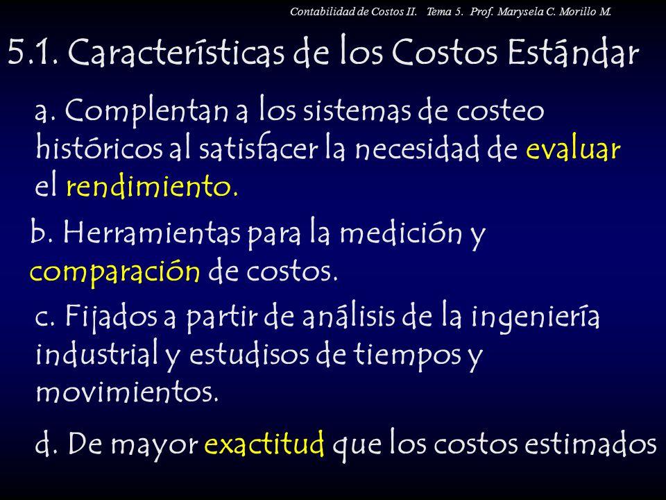 5.1. Características de los Costos Estándar a. Complentan a los sistemas de costeo históricos al satisfacer la necesidad de evaluar el rendimiento. b.