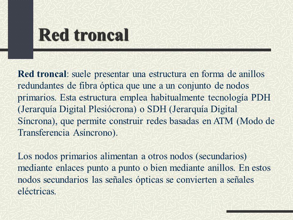 Red troncal Red troncal: suele presentar una estructura en forma de anillos redundantes de fibra óptica que une a un conjunto de nodos primarios. Esta