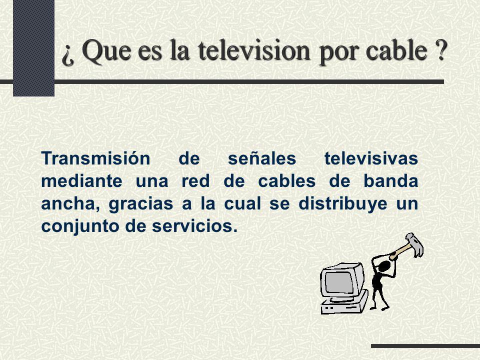 ¿ Que es la television por cable ? Transmisión de señales televisivas mediante una red de cables de banda ancha, gracias a la cual se distribuye un co