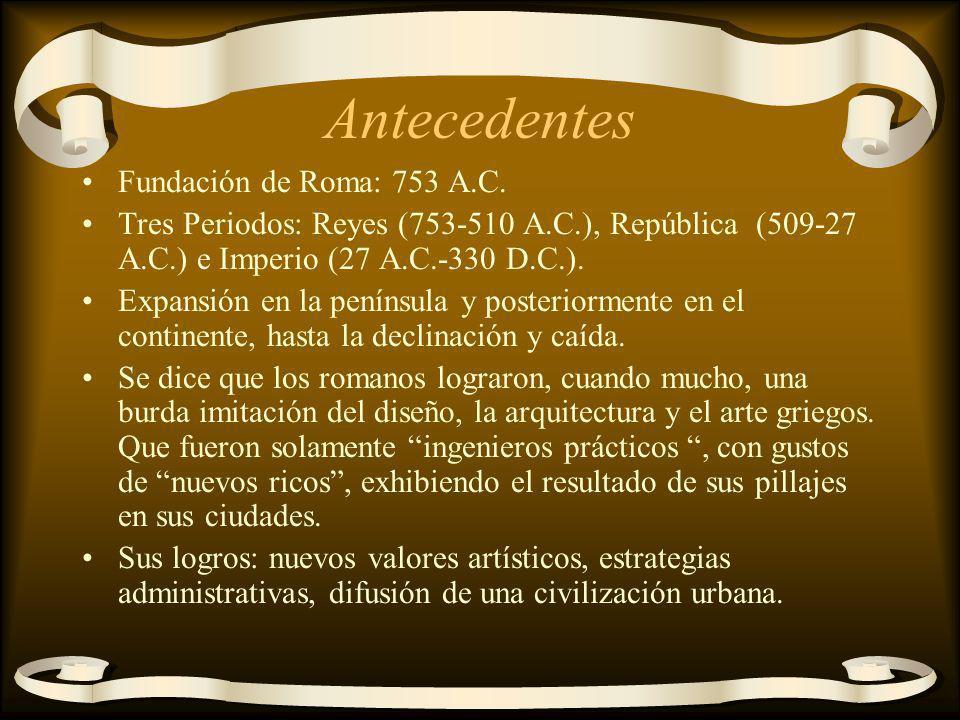 Antecedentes Fundación de Roma: 753 A.C. Tres Periodos: Reyes (753-510 A.C.), República (509-27 A.C.) e Imperio (27 A.C.-330 D.C.). Expansión en la pe