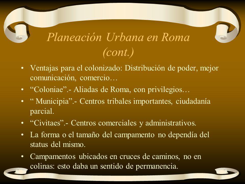 Planeación Urbana en Roma (cont.) Ventajas para el colonizado: Distribución de poder, mejor comunicación, comercio… Coloniae.- Aliadas de Roma, con pr