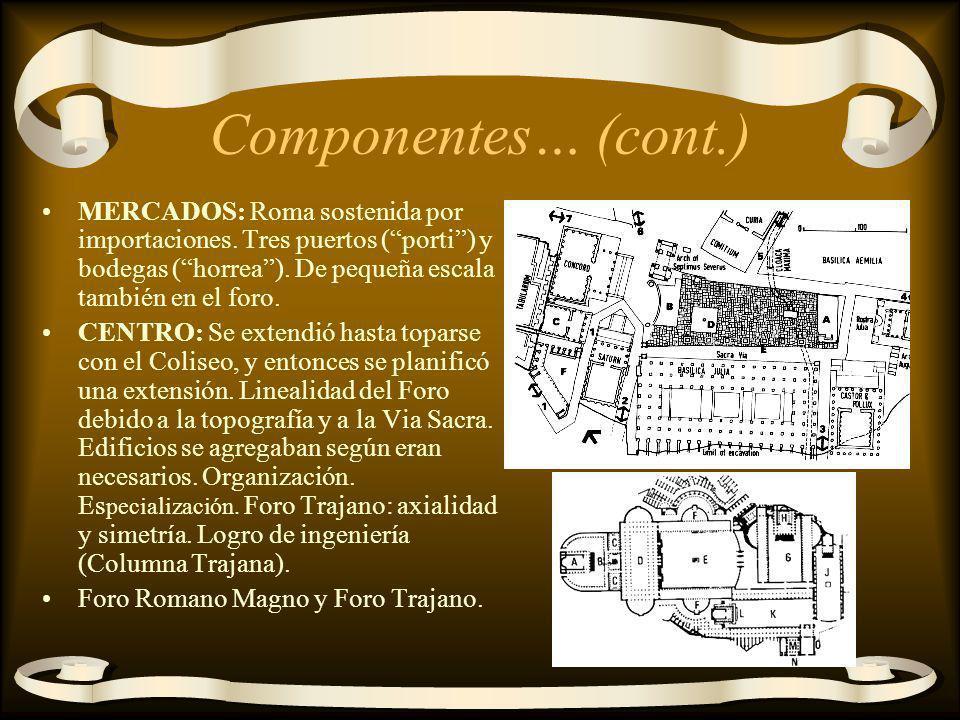 Componentes… (cont.) MERCADOS: Roma sostenida por importaciones. Tres puertos (porti) y bodegas (horrea). De pequeña escala también en el foro. CENTRO