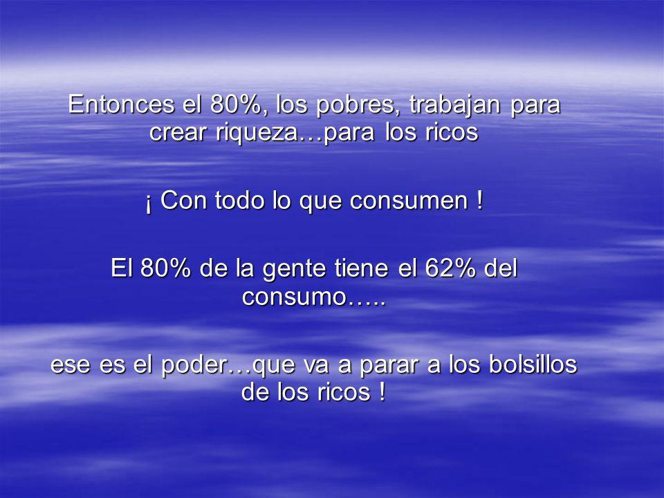 Según el Banco Mundial, en Latinoamérica el 20% más rico de la población recibe el 62% del ingreso total y el consumo…. Rico = con patrimonio neto may